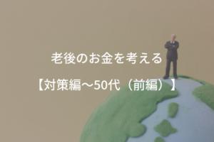 老後のお金を考える【対策編~50代(後編)】
